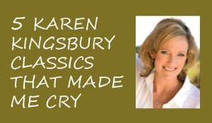 captivated by the story- 5 karen kingsbury classics that made me cry feature image