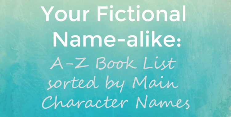 Captivated by the Story: Your Fictional Name-Alike: A-Z Book List sorted by Main Character Names